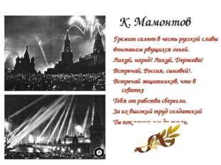 К. Мамонтов Гремит салют в честь русской славы Фонтаном рвущихся огней. Ликуй