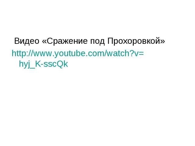 Видео «Сражение под Прохоровкой» http://www.youtube.com/watch?v=hyj_K-sscQk