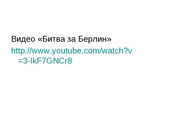Видео «Битва за Берлин» http://www.youtube.com/watch?v=3-IkF7GNCr8