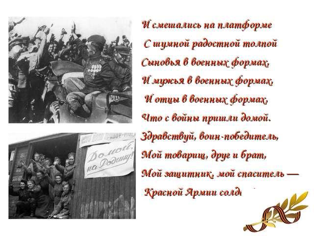 И смешались на платформе С шумной радостной толпой Сыновья в военных формах,...