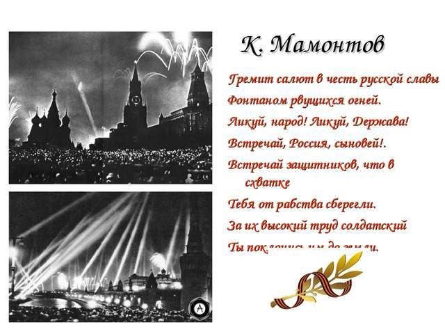 К. Мамонтов Гремит салют в честь русской славы Фонтаном рвущихся огней. Ликуй...