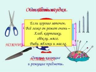 ? Дом в порядке содержи: Вилки, ножницы, ножи, И иголки, и булавки Ты на мест