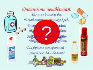 Опасность четвёртая. Если не больны вы, В таблетках – только вред! Глотать их