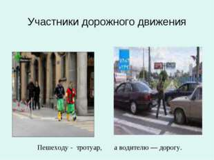Участники дорожного движения Пешеходу - тротуар, а водителю — дорогу.