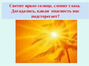 Светит яркое солнце, слепит глаза. Догадались, какая опасность нас подстерега