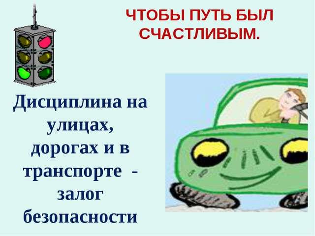ЧТОБЫ ПУТЬ БЫЛ СЧАСТЛИВЫМ. Дисциплина на улицах, дорогах и в транспорте - зал...