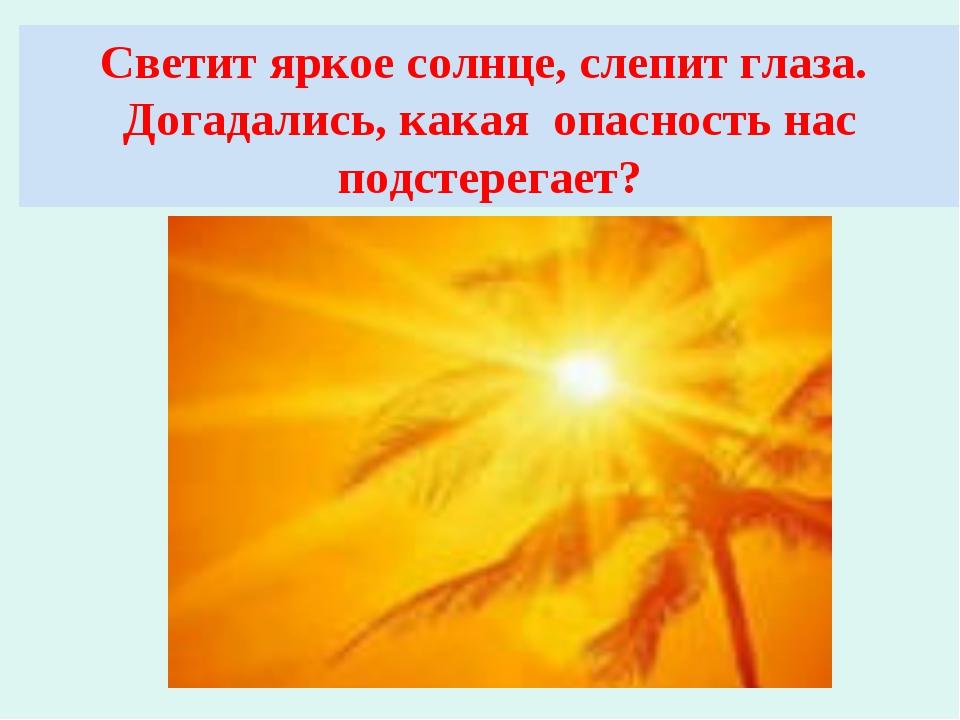 Светит яркое солнце, слепит глаза. Догадались, какая опасность нас подстерега...