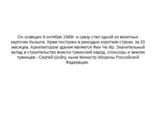 Он освящен 9 октября 1999г. и сразу стал одной из визитных карточек Кызыла. Х