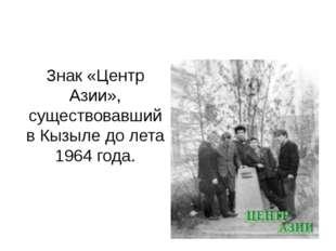 Знак «Центр Азии», существовавший в Кызыле до лета 1964 года.