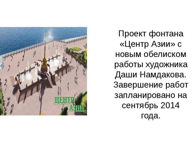 Проект фонтана «Центр Азии» с новым обелиском работы художника Даши Намдакова...
