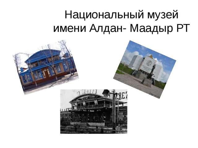 Национальный музей имени Алдан- Маадыр РТ