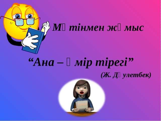 """Мәтінмен жұмыс """"Ана – өмір тірегі"""" (Ж. Дәулетбек)"""