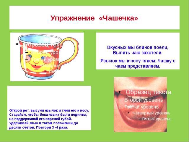 Упражнение  «Чашечка» Открой рот, высуни язычок и тяни его к носу. Старайся,...