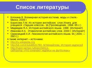 Список литературы Блохина В. Всемирная история костюма, моды и стиля.- Минск,