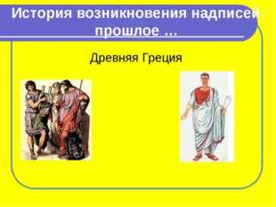 История возникновения надписей: прошлое … Древняя Греция