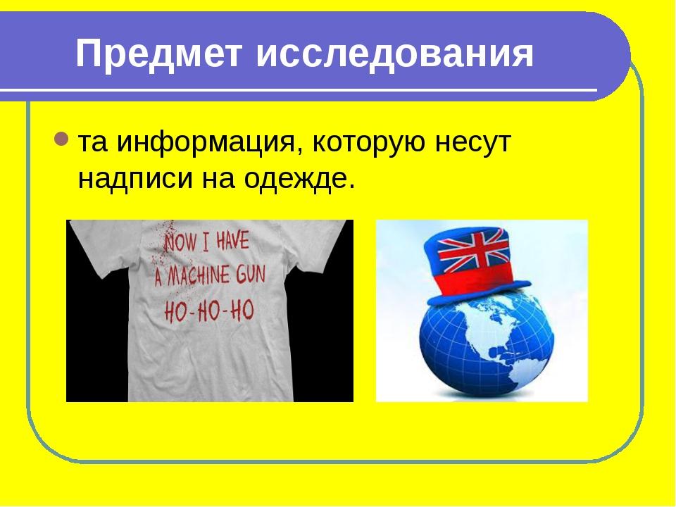 Предмет исследования та информация, которую несут надписи на одежде.