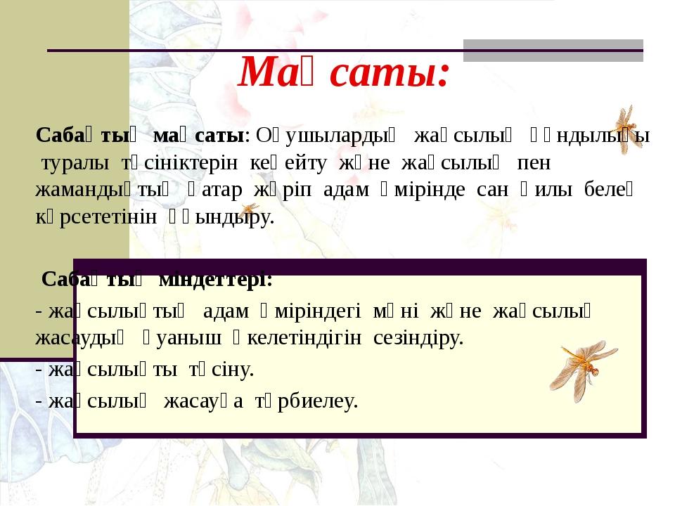 Мақсаты: Сабақтың мақсаты: Оқушылардың жақсылық құндылығы туралы түсініктерін...