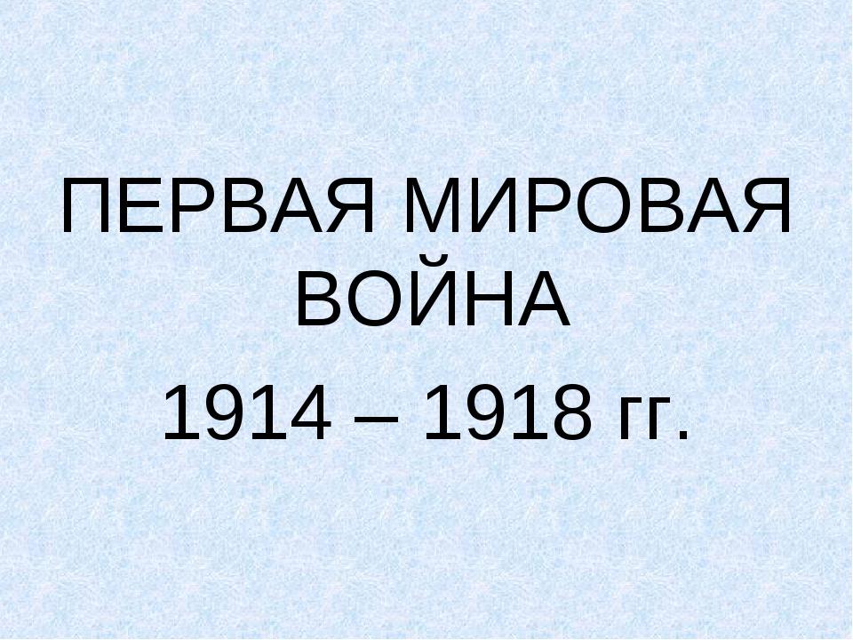 ПЕРВАЯ МИРОВАЯ ВОЙНА 1914 – 1918 гг.
