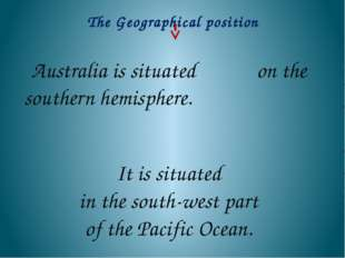 Australia is situated on the southern hemisphere. It is situated in the sout