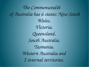 The Commonwealth of Australia has 6 states: New South Wales, Victoria, Queens