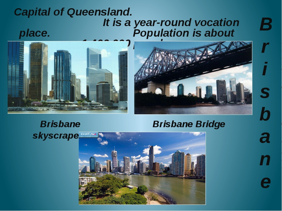 Brisbane Capital of Queensland. It is a year-round vocation place. Populatio...