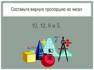 10, 12, 6 и 5. Составьте верную пропорцию из чисел