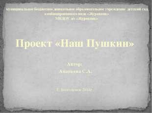 Проект «Наш Пушкин»  Автор: Ананьева С.А.  Г. Волгодонск 2014г. муниципальн