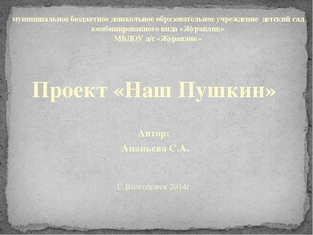 Проект «Наш Пушкин»  Автор: Ананьева С.А.  Г. Волгодонск 2014г. муниципальн...