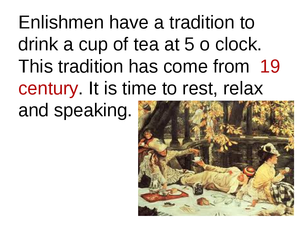 Enlishmen have a tradition to drink a cup of tea at 5 o clock. This tradition...