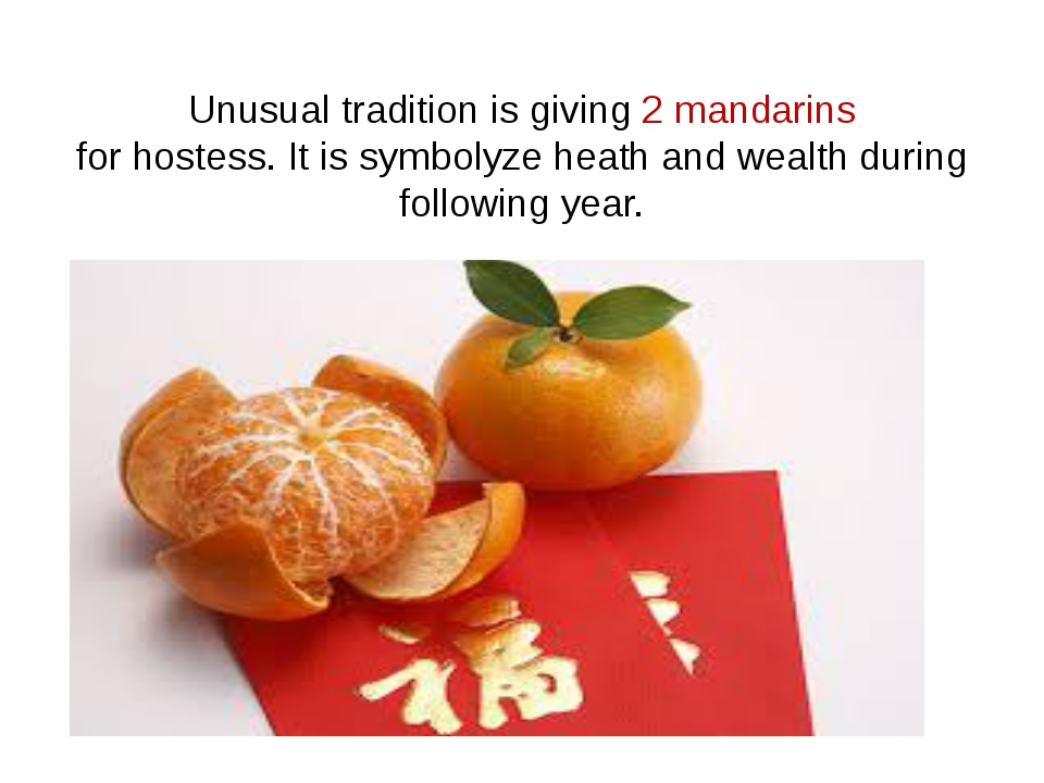 Unusual tradition is giving 2 mandarins for hostess. It is symbolyze heath an...