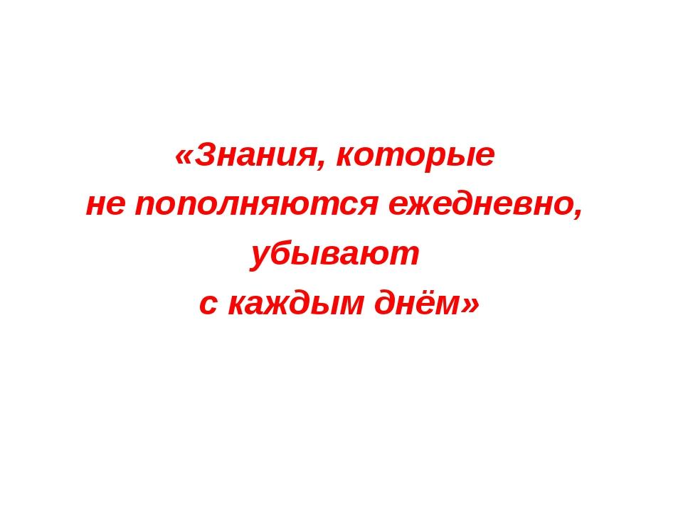 «Знания, которые не пополняются ежедневно, убывают с каждым днём»