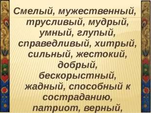 Смелый, мужественный, трусливый, мудрый, умный, глупый, справедливый, хитрый,