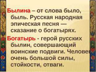 Былина – от слова было, быль. Русская народная эпическая песня — сказание о б