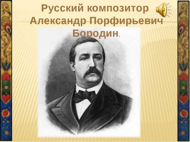 Русский композитор Александр Порфирьевич Бородин.