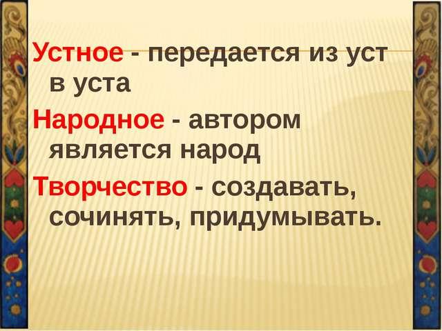 Устное - передается из уст в уста Народное - автором является народ Творчеств...