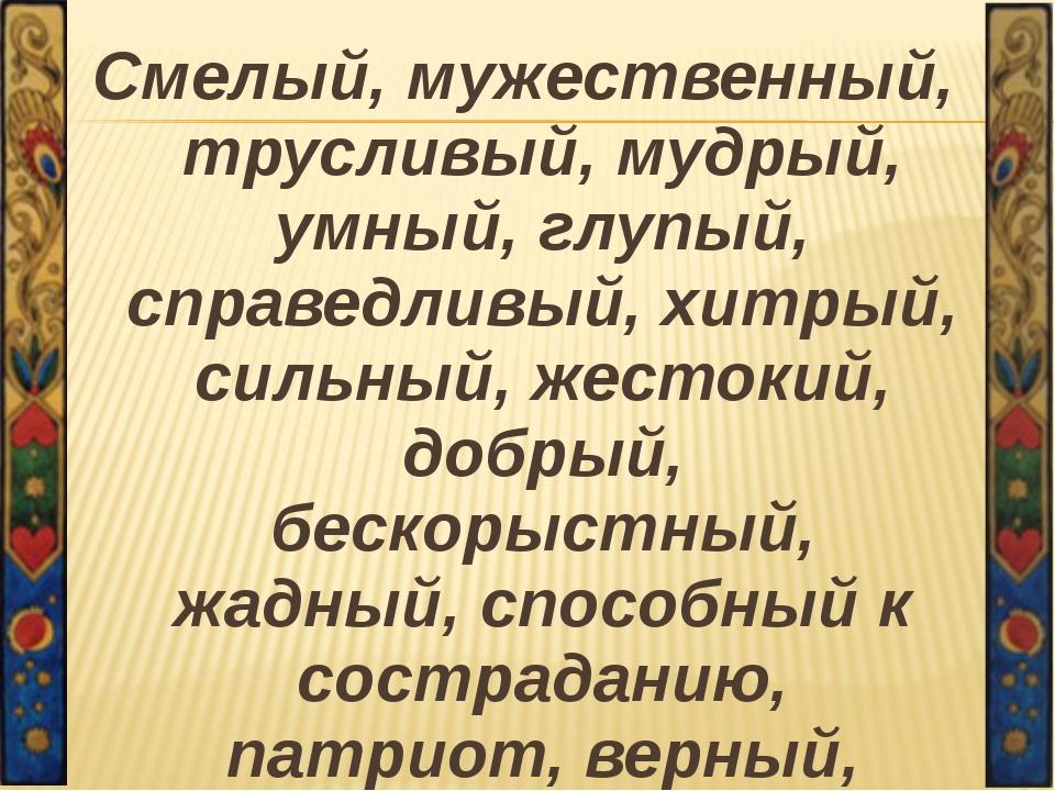 Смелый, мужественный, трусливый, мудрый, умный, глупый, справедливый, хитрый,...