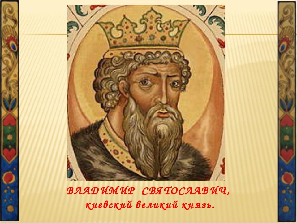 ВЛАДИМИР СВЯТОСЛАВИЧ, киевский великий князь.