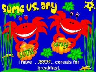 I have ………… cereals for breakfast. some