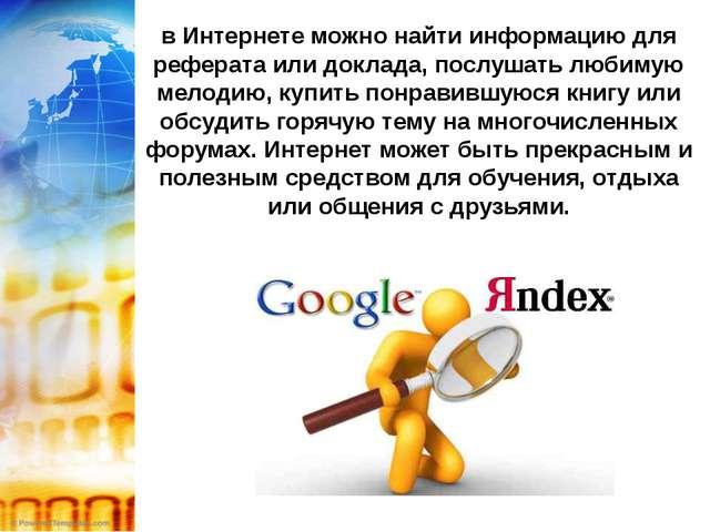 в Интернете можно найти информацию для реферата или доклада, послушать любиму...