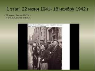 1 этап. 22 июня 1941- 18 ноября 1942 г 22 июня-10 июля 1941 г. – «начальный э