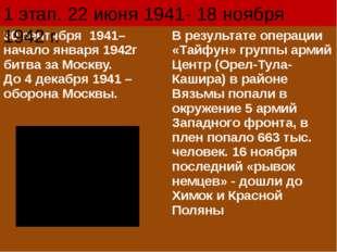 1 этап. 22 июня 1941- 18 ноября 1942 г. 30 сентября 1941– началоянваря 1942г