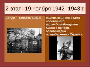 2-этап -19 ноября 1942- 1943 г. Август – декабрь 1943 г.- «Битва за Днепр» Кр