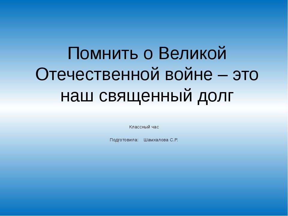 Помнить о Великой Отечественной войне – это наш священный долг Классный час П...