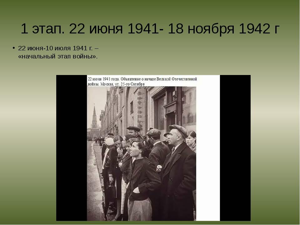 1 этап. 22 июня 1941- 18 ноября 1942 г 22 июня-10 июля 1941 г. – «начальный э...