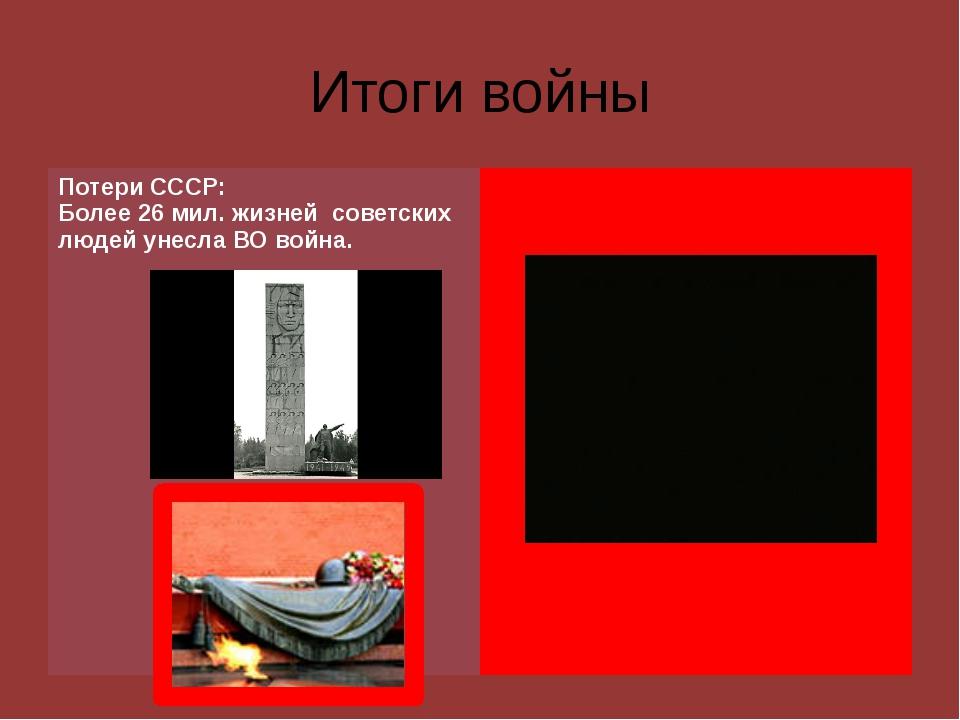 Итоги войны ПотериСССР: Более 26 мил. жизней советских людей унесла ВО война.