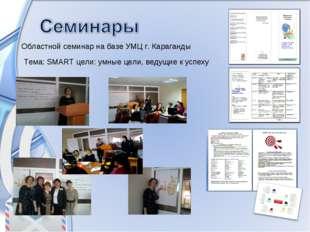 Областной семинар на базе УМЦ г. Караганды Тема: SMART цели: умные цели, веду