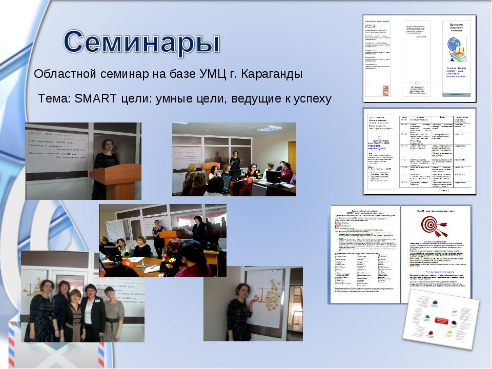 Областной семинар на базе УМЦ г. Караганды Тема: SMART цели: умные цели, веду...