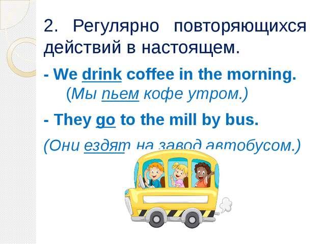 2. Регулярно повторяющихся действий в настоящем. - We drink coffee in the mor...