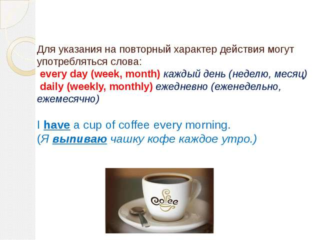 Для указания на повторный характер действия могут употребляться слова: every...