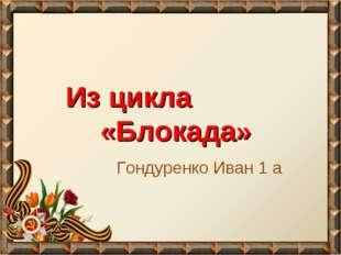 Из цикла «Блокада» Гондуренко Иван 1 а
